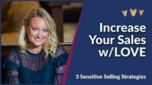3 Sensitive Selling Strategies to increase your close rate w/LOVE